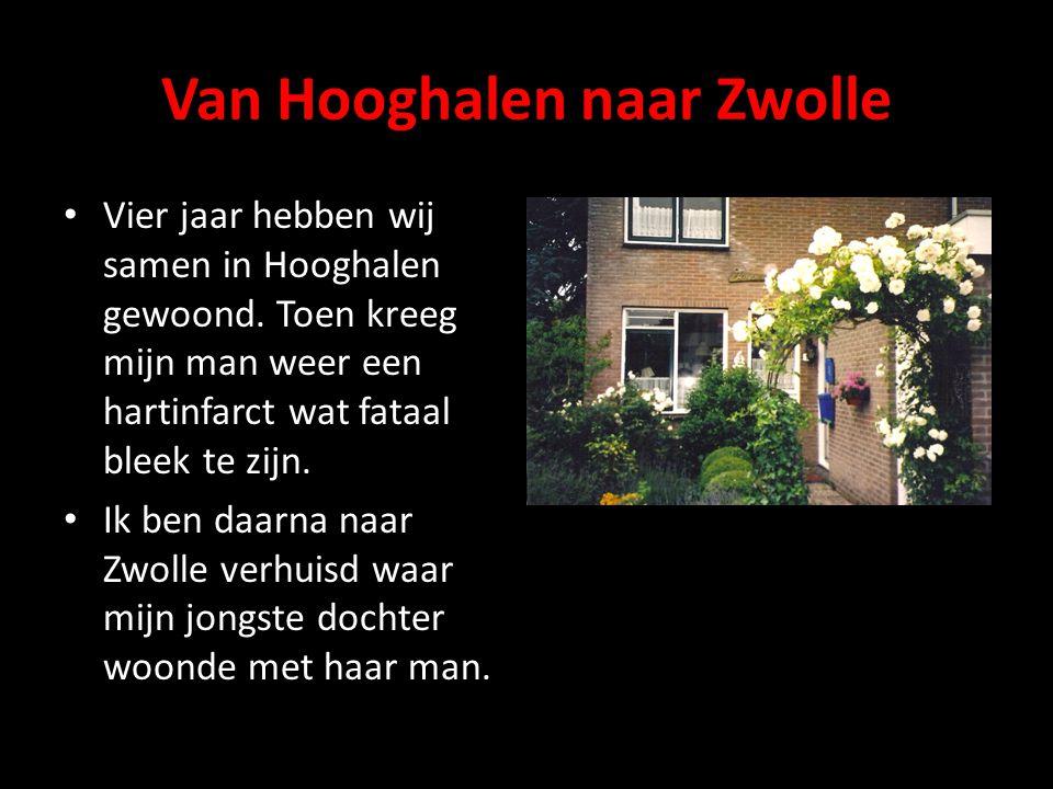 Van Hooghalen naar Zwolle • Vier jaar hebben wij samen in Hooghalen gewoond. Toen kreeg mijn man weer een hartinfarct wat fataal bleek te zijn. • Ik b