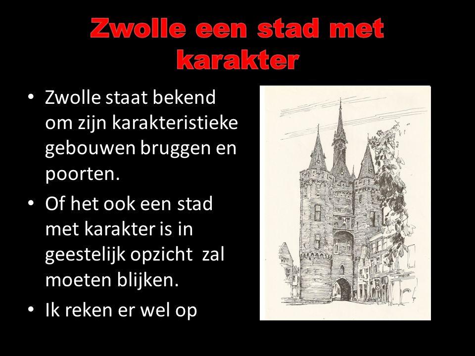 • Zwolle staat bekend om zijn karakteristieke gebouwen bruggen en poorten. • Of het ook een stad met karakter is in geestelijk opzicht zal moeten blij