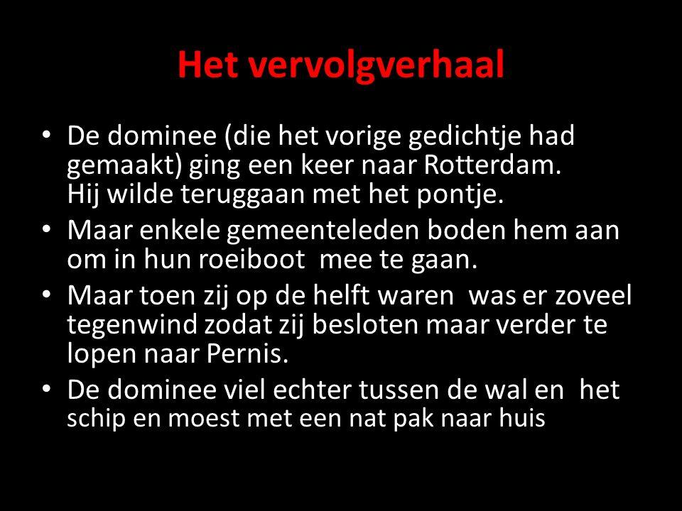 Het vervolgverhaal • De dominee (die het vorige gedichtje had gemaakt) ging een keer naar Rotterdam. Hij wilde teruggaan met het pontje. • Maar enkele