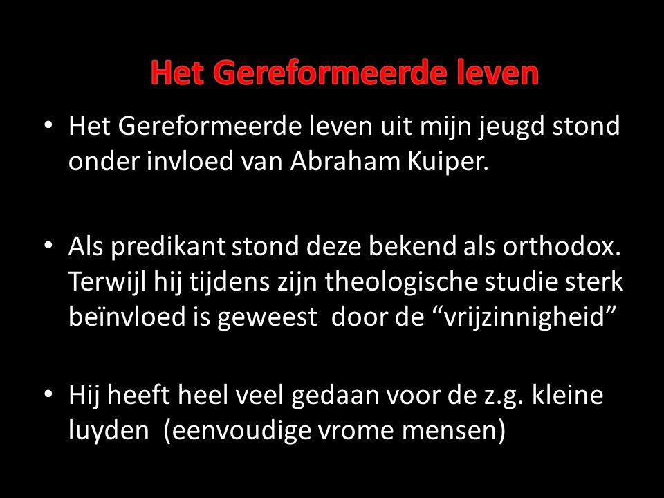 • Het Gereformeerde leven uit mijn jeugd stond onder invloed van Abraham Kuiper. • Als predikant stond deze bekend als orthodox. Terwijl hij tijdens z