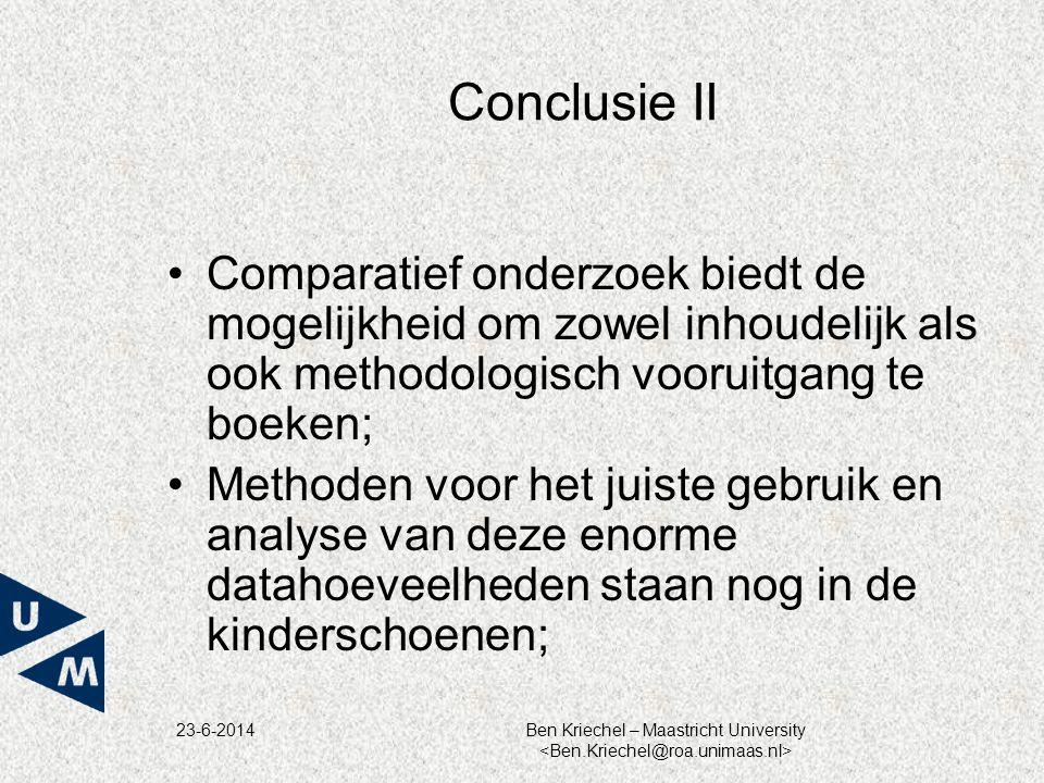 23-6-2014Ben Kriechel – Maastricht University Conclusie II •Comparatief onderzoek biedt de mogelijkheid om zowel inhoudelijk als ook methodologisch vooruitgang te boeken; •Methoden voor het juiste gebruik en analyse van deze enorme datahoeveelheden staan nog in de kinderschoenen;