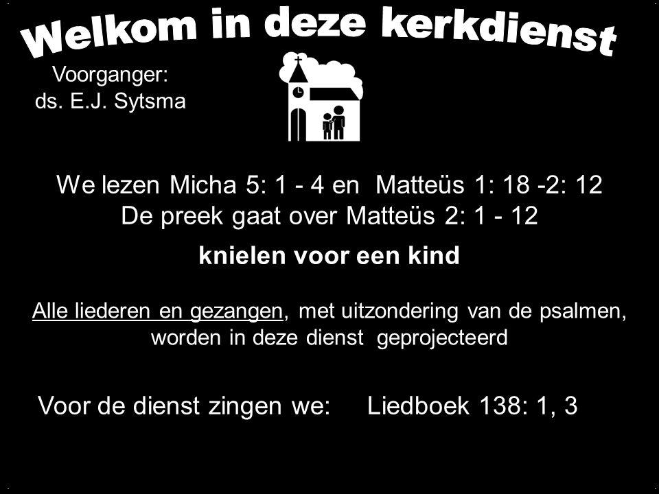 We lezen Micha 5: 1 - 4 en Matteüs 1: 18 -2: 12 De preek gaat over Matteüs 2: 1 - 12 knielen voor een kind.... Voorganger: ds. E.J. Sytsma Alle lieder