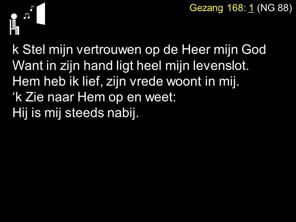 Gezang 168: 1 (NG 88) k Stel mijn vertrouwen op de Heer mijn God Want in zijn hand ligt heel mijn levenslot. Hem heb ik lief, zijn vrede woont in mij.