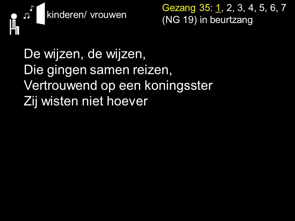 Gezang 35: 1, 2, 3, 4, 5, 6, 7 (NG 19) in beurtzang De wijzen, de wijzen, Die gingen samen reizen, Vertrouwend op een koningsster Zij wisten niet hoev
