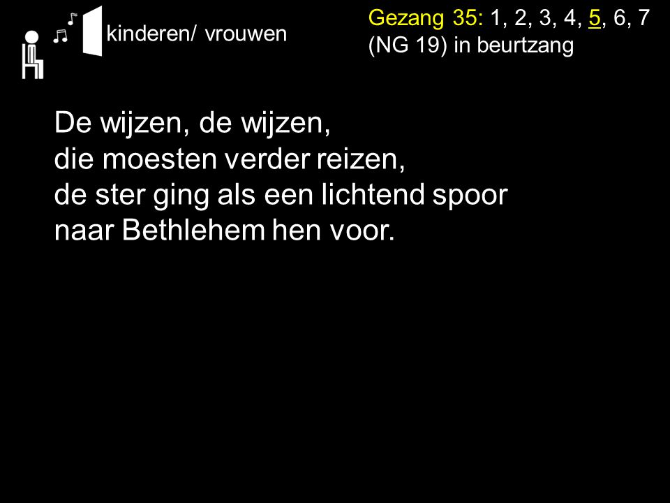 Gezang 35: 1, 2, 3, 4, 5, 6, 7 (NG 19) in beurtzang kinderen/ vrouwen De wijzen, de wijzen, die moesten verder reizen, de ster ging als een lichtend s