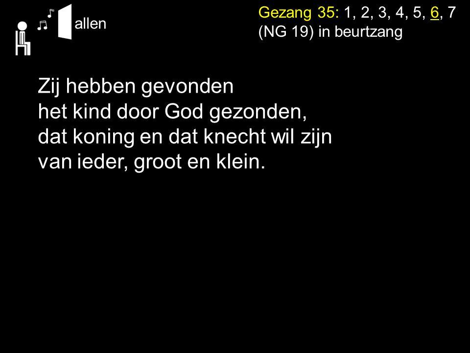 Gezang 35: 1, 2, 3, 4, 5, 6, 7 (NG 19) in beurtzang allen Zij hebben gevonden het kind door God gezonden, dat koning en dat knecht wil zijn van ieder,