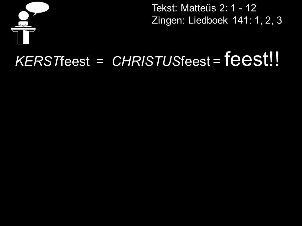 Tekst: Matteüs 2: 1 - 12 Zingen: Liedboek 141: 1, 2, 3 KERSTfeest = CHRISTUSfeest = feest!!