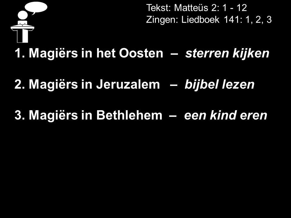 Tekst: Matteüs 2: 1 - 12 Zingen: Liedboek 141: 1, 2, 3 1. Magiërs in het Oosten – sterren kijken 2. Magiërs in Jeruzalem – bijbel lezen 3. Magiërs in