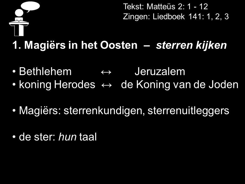 Tekst: Matteüs 2: 1 - 12 Zingen: Liedboek 141: 1, 2, 3 1. Magiërs in het Oosten – sterren kijken • Bethlehem ↔Jeruzalem • koning Herodes ↔ de Koning v