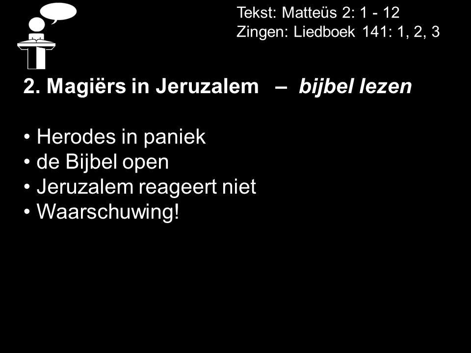 Tekst: Matteüs 2: 1 - 12 Zingen: Liedboek 141: 1, 2, 3 2. Magiërs in Jeruzalem – bijbel lezen • Herodes in paniek • de Bijbel open • Jeruzalem reageer