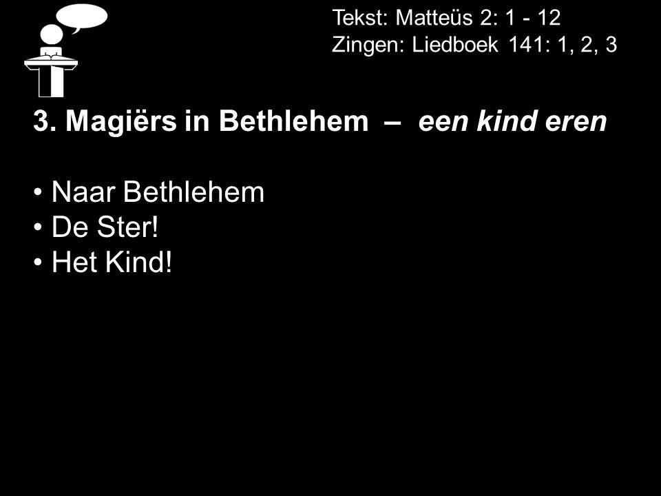 Tekst: Matteüs 2: 1 - 12 Zingen: Liedboek 141: 1, 2, 3 3. Magiërs in Bethlehem – een kind eren • Naar Bethlehem • De Ster! • Het Kind!