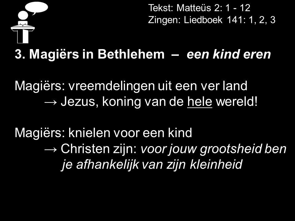 Tekst: Matteüs 2: 1 - 12 Zingen: Liedboek 141: 1, 2, 3 3. Magiërs in Bethlehem – een kind eren Magiërs: vreemdelingen uit een ver land → Jezus, koning