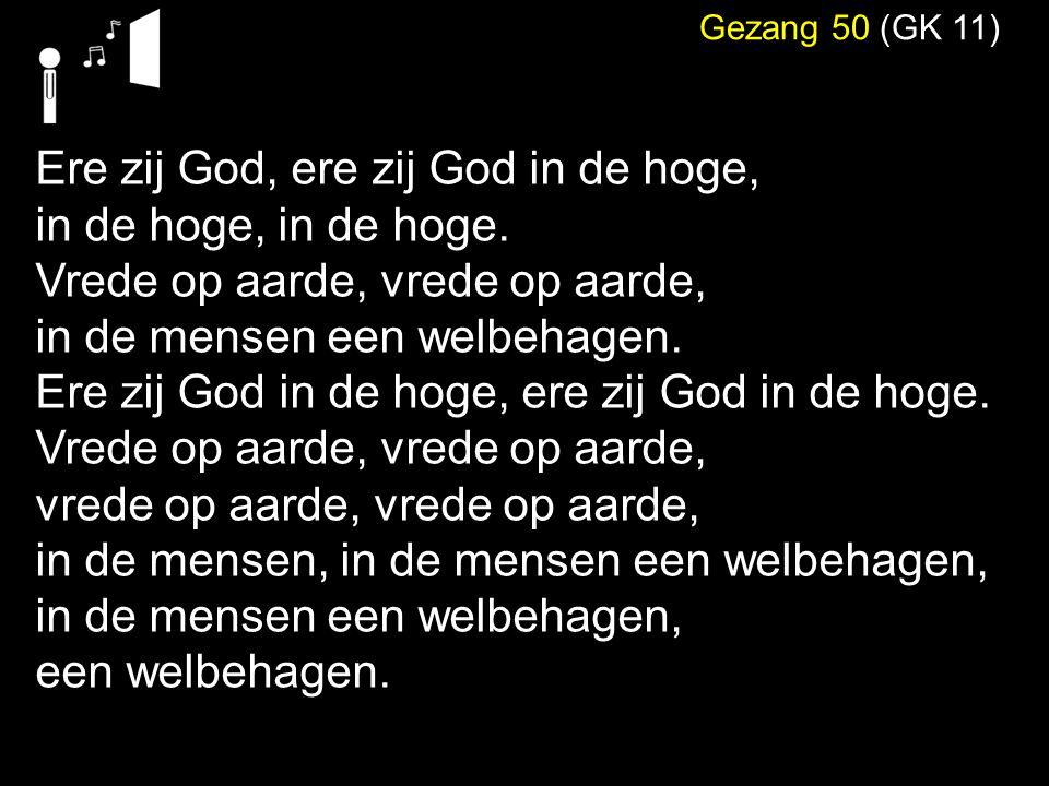 Gezang 50 (GK 11) Ere zij God, ere zij God in de hoge, in de hoge, in de hoge. Vrede op aarde, vrede op aarde, in de mensen een welbehagen. Ere zij Go