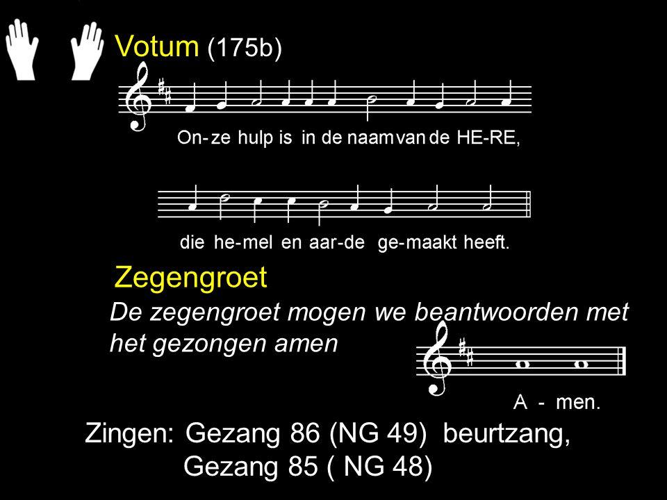 Votum (175b) Zegengroet Zingen: Gezang 86 (NG 49) beurtzang, Gezang 85 ( NG 48) De zegengroet mogen we beantwoorden met het gezongen amen