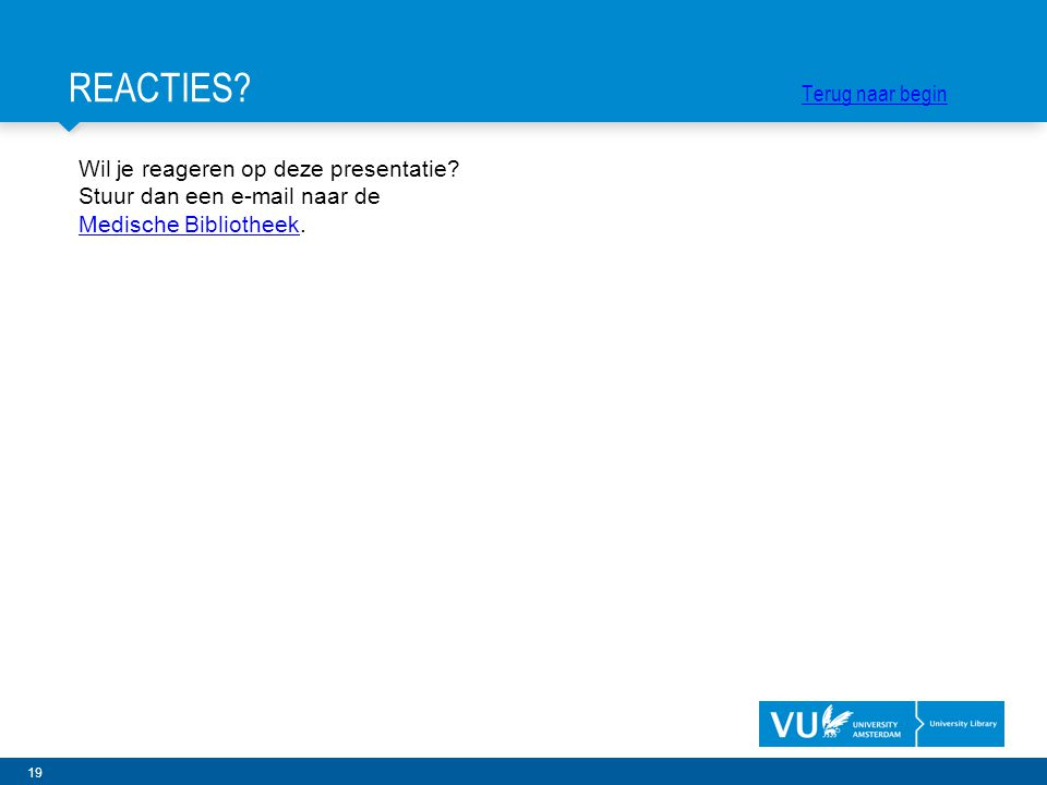 19 Wil je reageren op deze presentatie? Stuur dan een e-mail naar de Medische BibliotheekMedische Bibliotheek. REACTIES? Terug naar begin Terug naar b