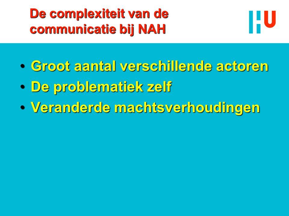 De complexiteit van de communicatie bij NAH •Groot aantal verschillende actoren •De problematiek zelf •Veranderde machtsverhoudingen