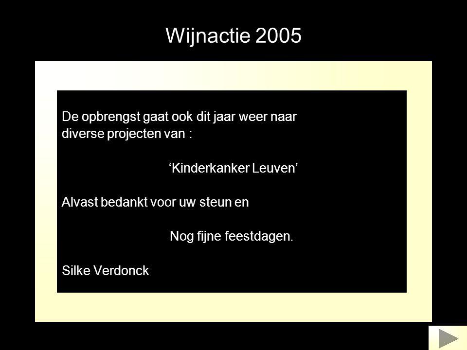 Wijnactie 2005 De opbrengst gaat ook dit jaar weer naar diverse projecten van : 'Kinderkanker Leuven' Alvast bedankt voor uw steun en Nog fijne feestd