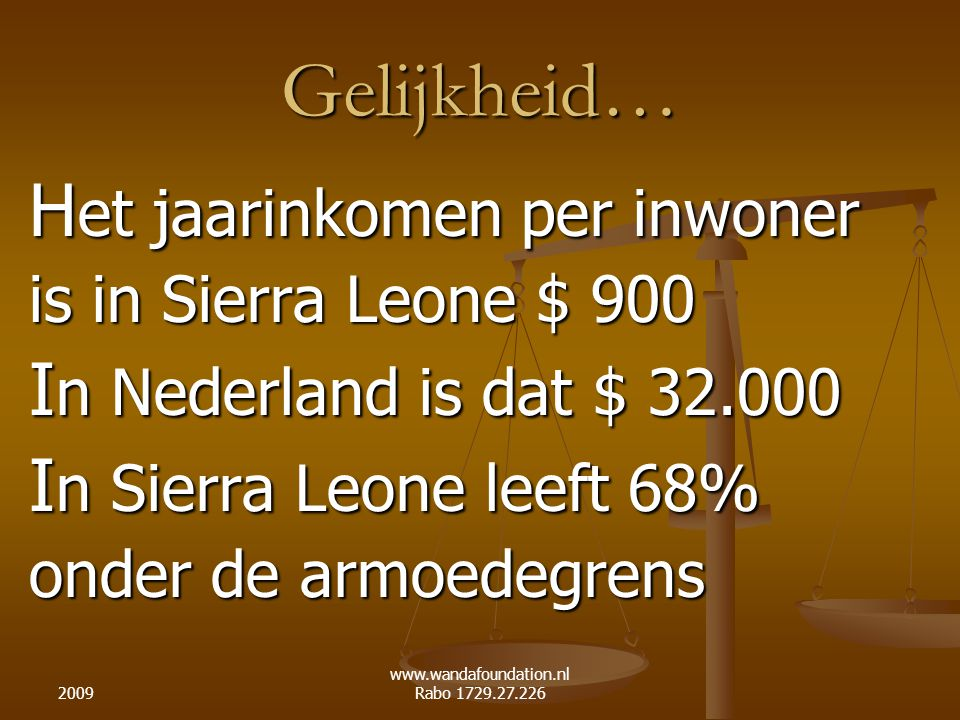 2009 www.wandafoundation.nl Rabo 1729.27.226 Gelijkheid… H et jaarinkomen per inwoner is in Sierra Leone $ 900 I n Nederland is dat $ 32.000 I n Sierra Leone leeft 68% onder de armoedegrens
