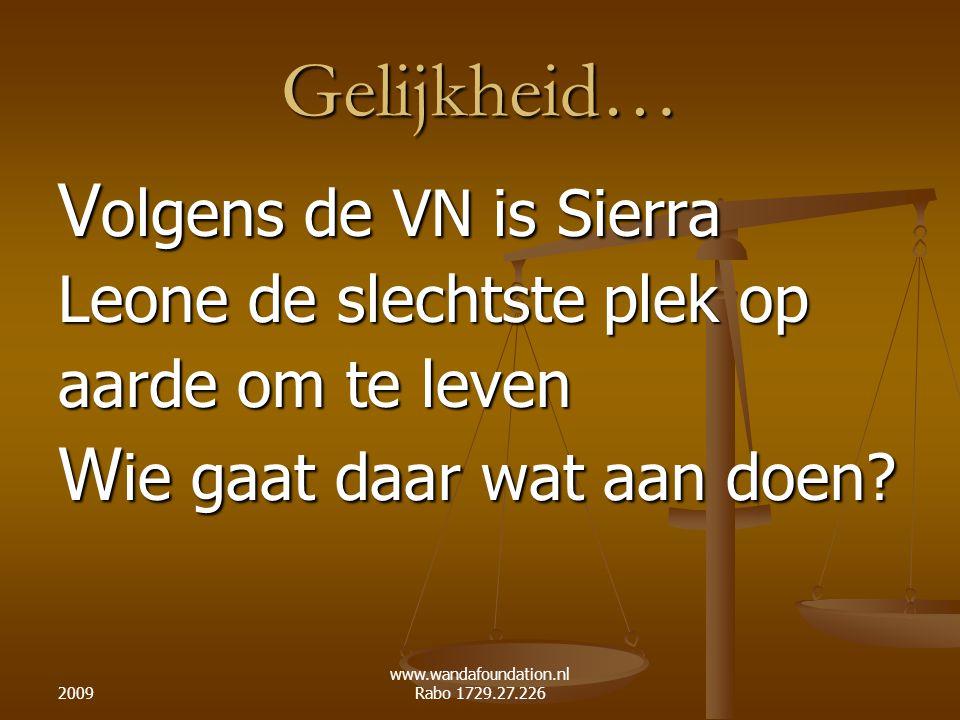 2009 www.wandafoundation.nl Rabo 1729.27.226 Gelijkheid… V olgens de VN is Sierra Leone de slechtste plek op aarde om te leven W ie gaat daar wat aan doen