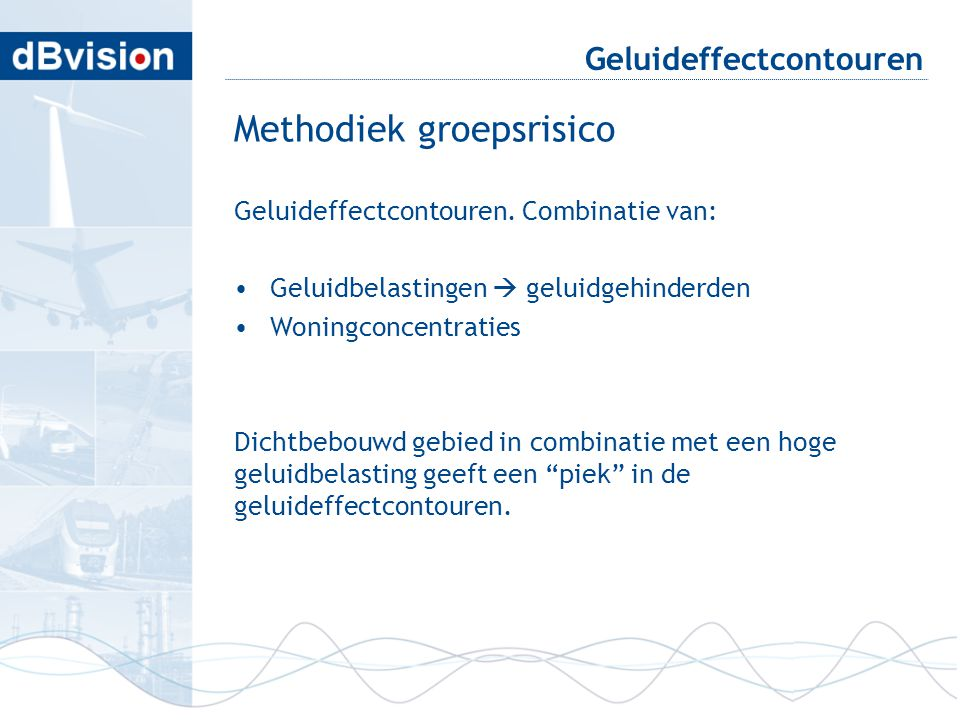 blafd Geluideffectcontouren Methodiek groepsrisico Geluideffectcontouren. Combinatie van: •Geluidbelastingen  geluidgehinderden •Woningconcentraties