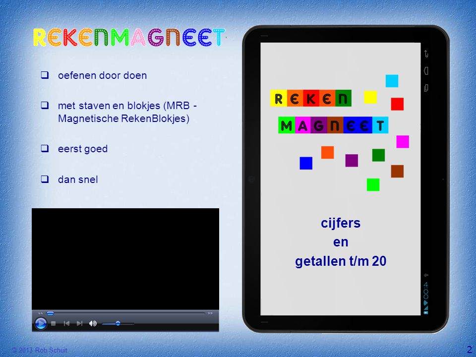 © 2013 Rob Schuit  oefenen door doen  met staven en blokjes (MRB - Magnetische RekenBlokjes)  eerst goed  dan snel 2 cijfers en getallen t/m 20