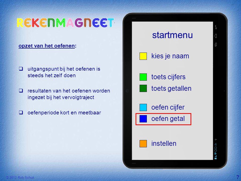 © 2013 Rob Schuit startmenu 7 instellen kies je naam oefen getal oefen cijfer toets getallen toets cijfers opzet van het oefenen:  uitgangspunt bij h