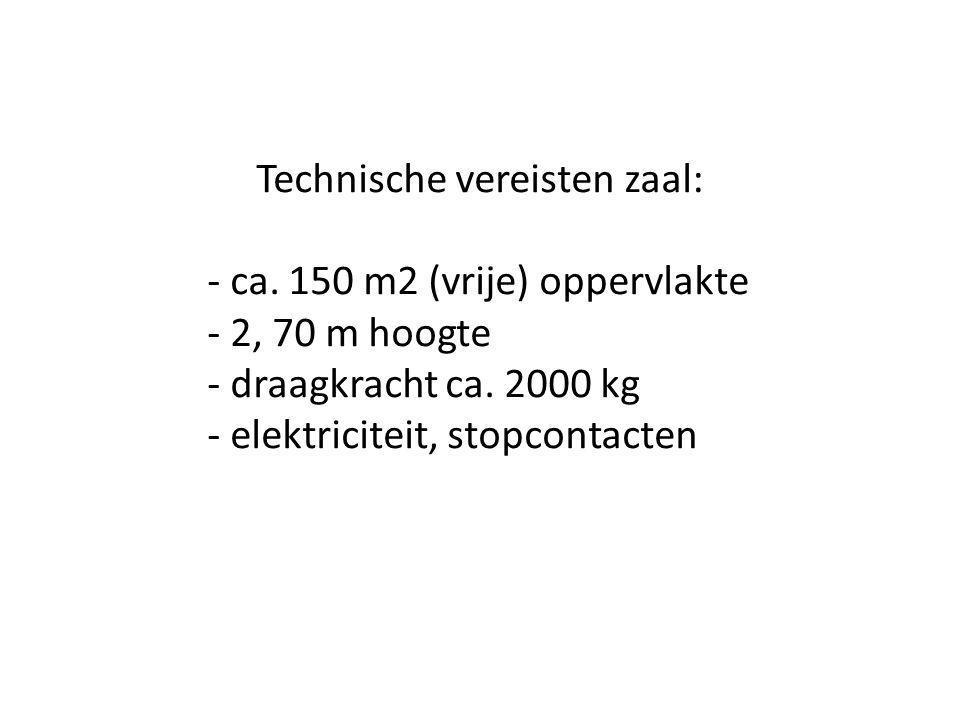 Technische vereisten zaal: - ca. 150 m2 (vrije) oppervlakte - 2, 70 m hoogte - draagkracht ca. 2000 kg - elektriciteit, stopcontacten