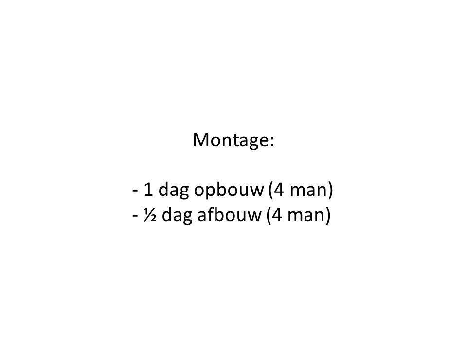 Montage: - 1 dag opbouw (4 man) - ½ dag afbouw (4 man)