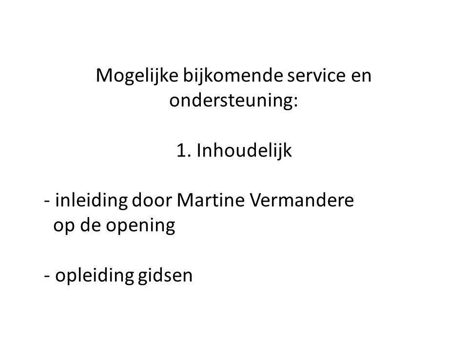 Mogelijke bijkomende service en ondersteuning: 1. Inhoudelijk - inleiding door Martine Vermandere op de opening - opleiding gidsen