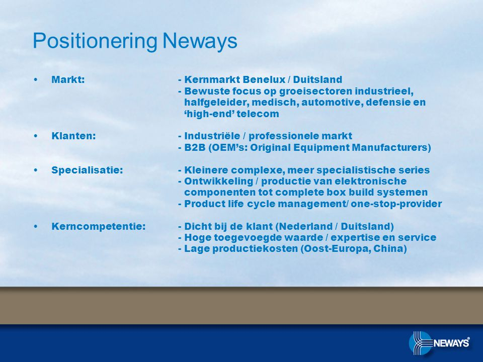 Positionering Neways •Markt: - Kernmarkt Benelux / Duitsland - Bewuste focus op groeisectoren industrieel, halfgeleider, medisch, automotive, defensie en 'high-end' telecom •Klanten: - Industriële / professionele markt - B2B (OEM's: Original Equipment Manufacturers) •Specialisatie: - Kleinere complexe, meer specialistische series - Ontwikkeling / productie van elektronische componenten tot complete box build systemen - Product life cycle management/ one-stop-provider •Kerncompetentie: - Dicht bij de klant (Nederland / Duitsland) - Hoge toegevoegde waarde / expertise en service - Lage productiekosten (Oost-Europa, China)