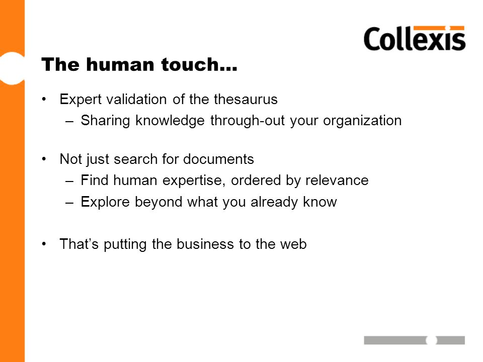 The human touch… •Expert validation of the thesaurus –Sharing knowledge through-out your organization •Not just search for documents –Find human expertise, ordered by relevance –Explore beyond what you already know •That's putting the business to the web