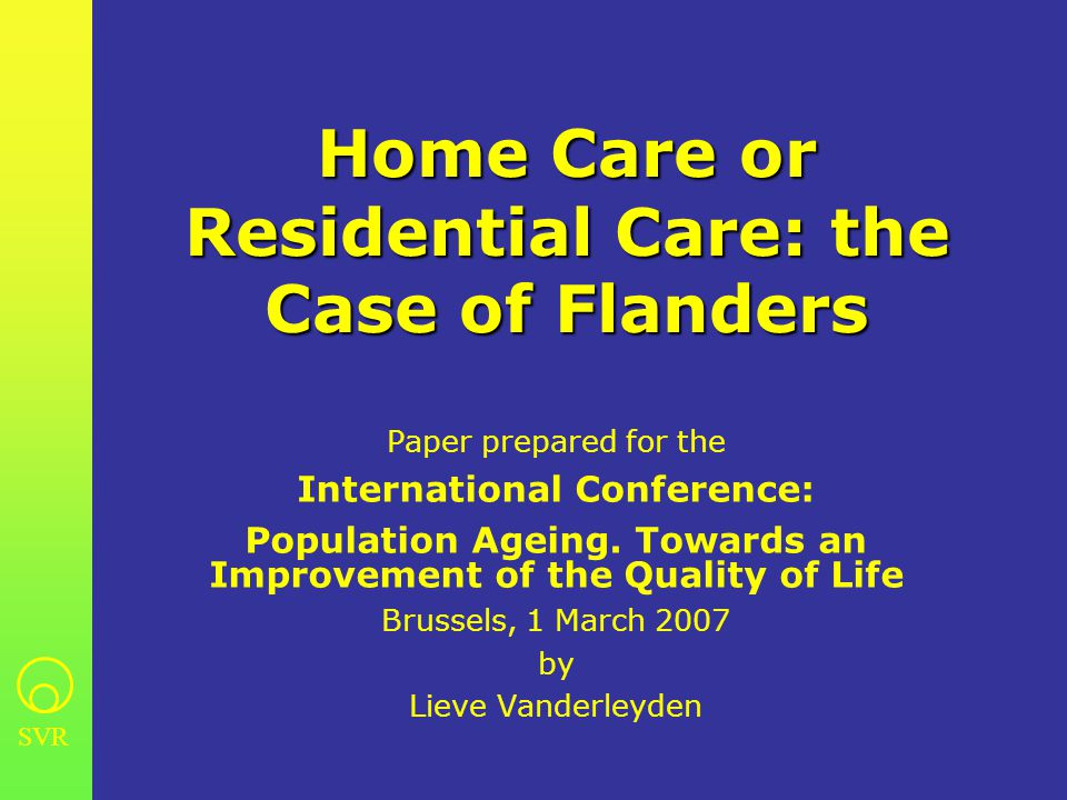 SVR Home Care or Residential Care: the Case of Flanders Paper prepared for the International Conference: Population Ageing. Towards an Improvement of