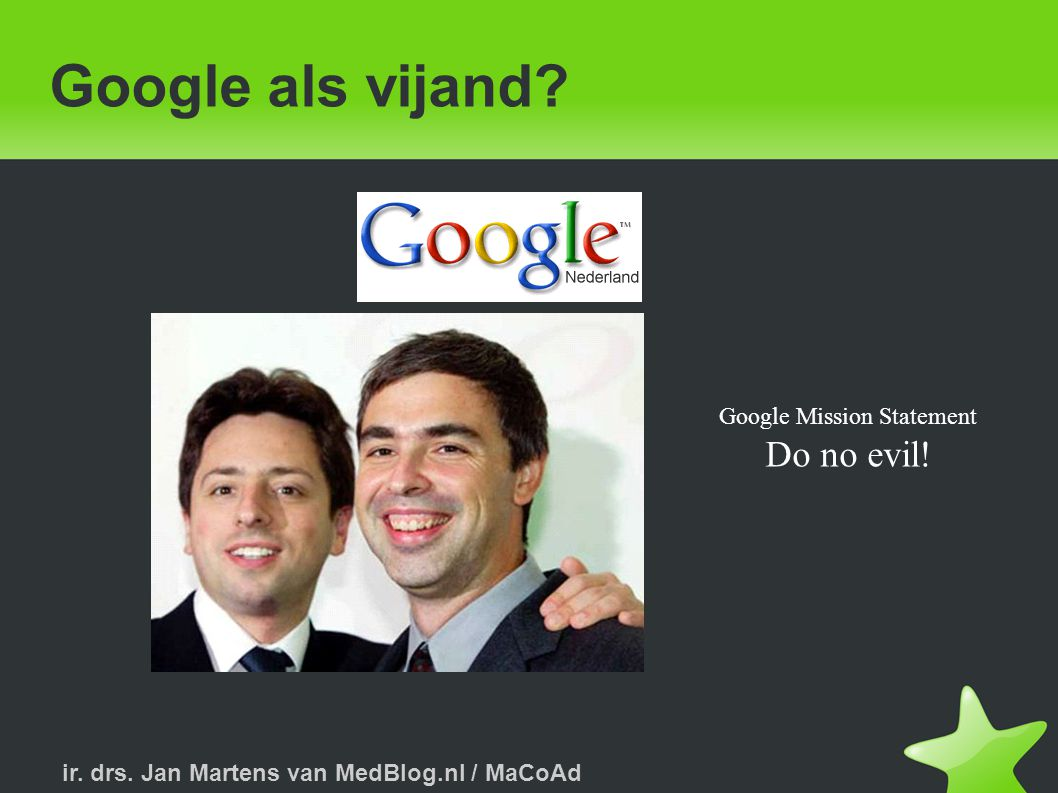 ir. drs. Jan Martens van MedBlog.nl / MaCoAd Google als vijand? Google Mission Statement Do no evil!