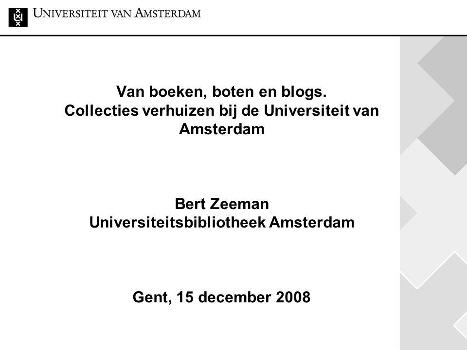 Van boeken, boten en blogs. Collecties verhuizen bij de Universiteit van Amsterdam Bert Zeeman Universiteitsbibliotheek Amsterdam Gent, 15 december 20