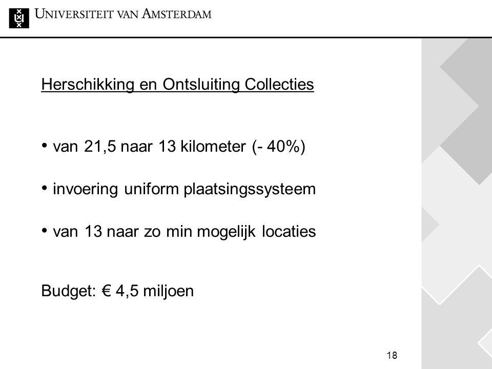 18 Herschikking en Ontsluiting Collecties • van 21,5 naar 13 kilometer (- 40%) • invoering uniform plaatsingssysteem • van 13 naar zo min mogelijk locaties Budget: € 4,5 miljoen