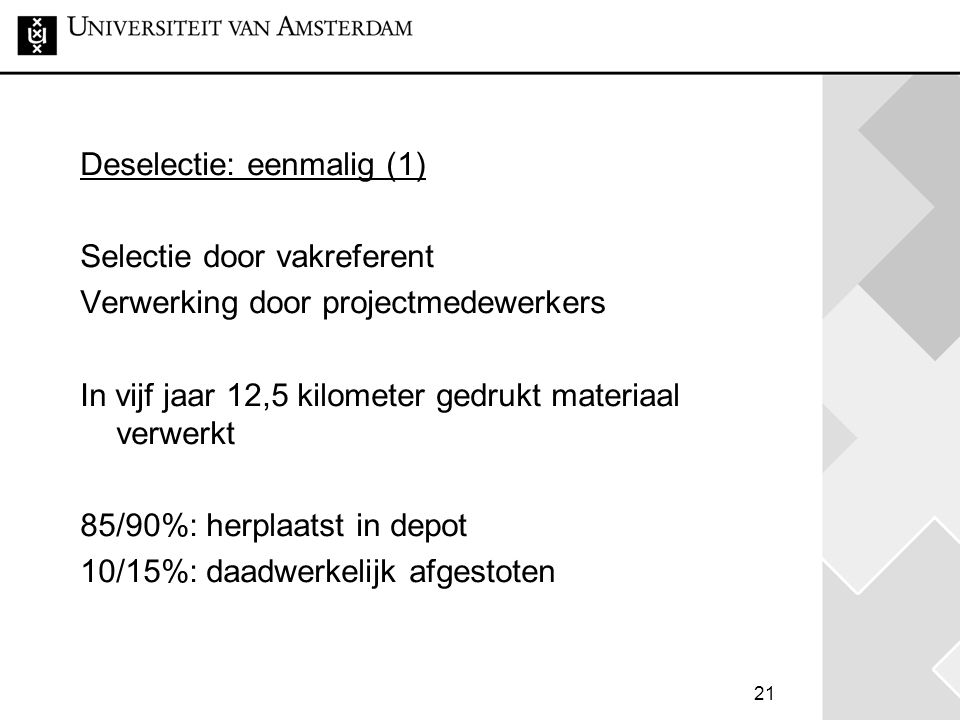 21 Deselectie: eenmalig (1) Selectie door vakreferent Verwerking door projectmedewerkers In vijf jaar 12,5 kilometer gedrukt materiaal verwerkt 85/90%: herplaatst in depot 10/15%: daadwerkelijk afgestoten