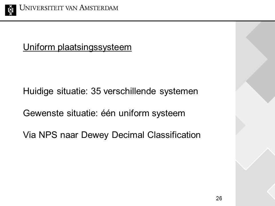 26 Uniform plaatsingssysteem Huidige situatie: 35 verschillende systemen Gewenste situatie: één uniform systeem Via NPS naar Dewey Decimal Classificat