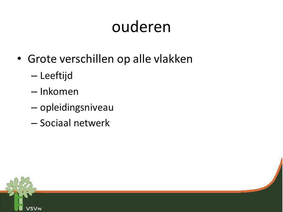 ouderen • Grote verschillen op alle vlakken – Leeftijd – Inkomen – opleidingsniveau – Sociaal netwerk