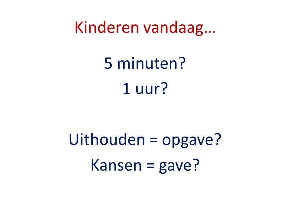 Kinderen vandaag… 5 minuten? 1 uur? Uithouden = opgave? Kansen = gave?