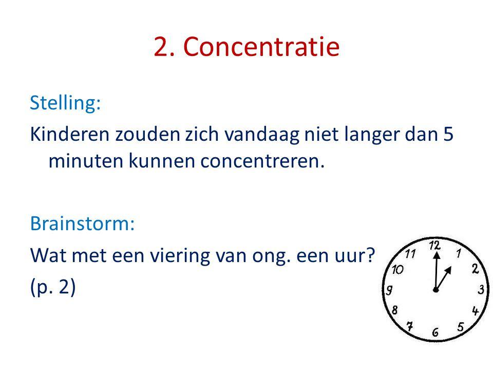 2. Concentratie Stelling: Kinderen zouden zich vandaag niet langer dan 5 minuten kunnen concentreren. Brainstorm: Wat met een viering van ong. een uur