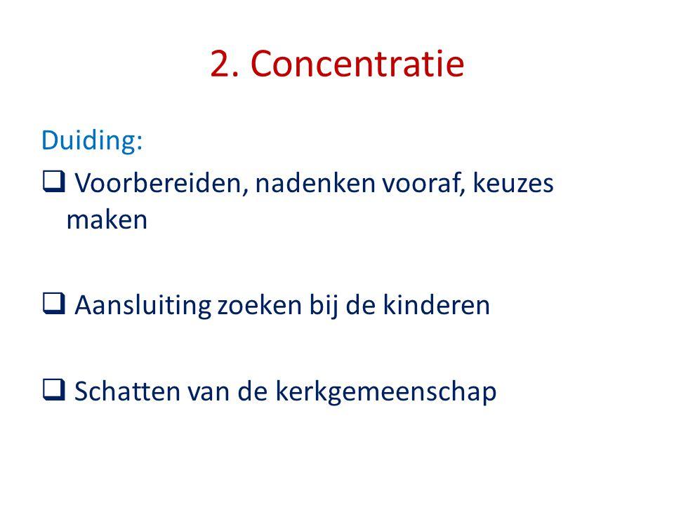 2. Concentratie Duiding:  Voorbereiden, nadenken vooraf, keuzes maken  Aansluiting zoeken bij de kinderen  Schatten van de kerkgemeenschap