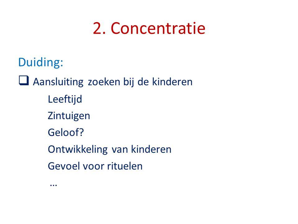 2. Concentratie Duiding:  Aansluiting zoeken bij de kinderen Leeftijd Zintuigen Geloof? Ontwikkeling van kinderen Gevoel voor rituelen …
