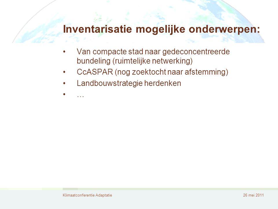 Klimaatconferentie Adaptatie26 mei 2011 Inventarisatie mogelijke onderwerpen: •Van compacte stad naar gedeconcentreerde bundeling (ruimtelijke netwerking) •CcASPAR (nog zoektocht naar afstemming) •Landbouwstrategie herdenken •…