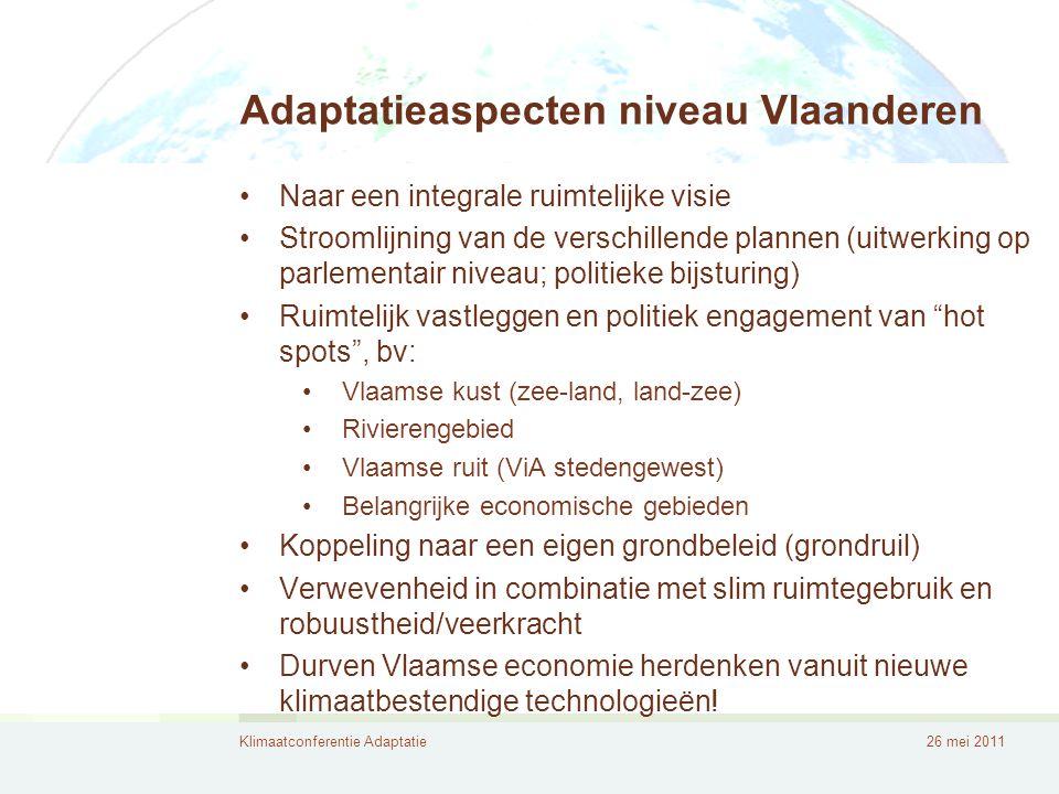 Klimaatconferentie Adaptatie26 mei 2011 Adaptatieaspecten niveau Vlaanderen •Naar een integrale ruimtelijke visie •Stroomlijning van de verschillende