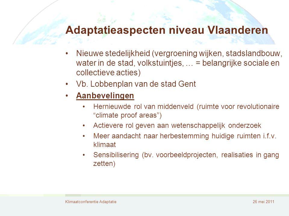 Klimaatconferentie Adaptatie26 mei 2011 Adaptatieaspecten niveau Vlaanderen •Nieuwe stedelijkheid (vergroening wijken, stadslandbouw, water in de stad, volkstuintjes, … = belangrijke sociale en collectieve acties) •Vb.