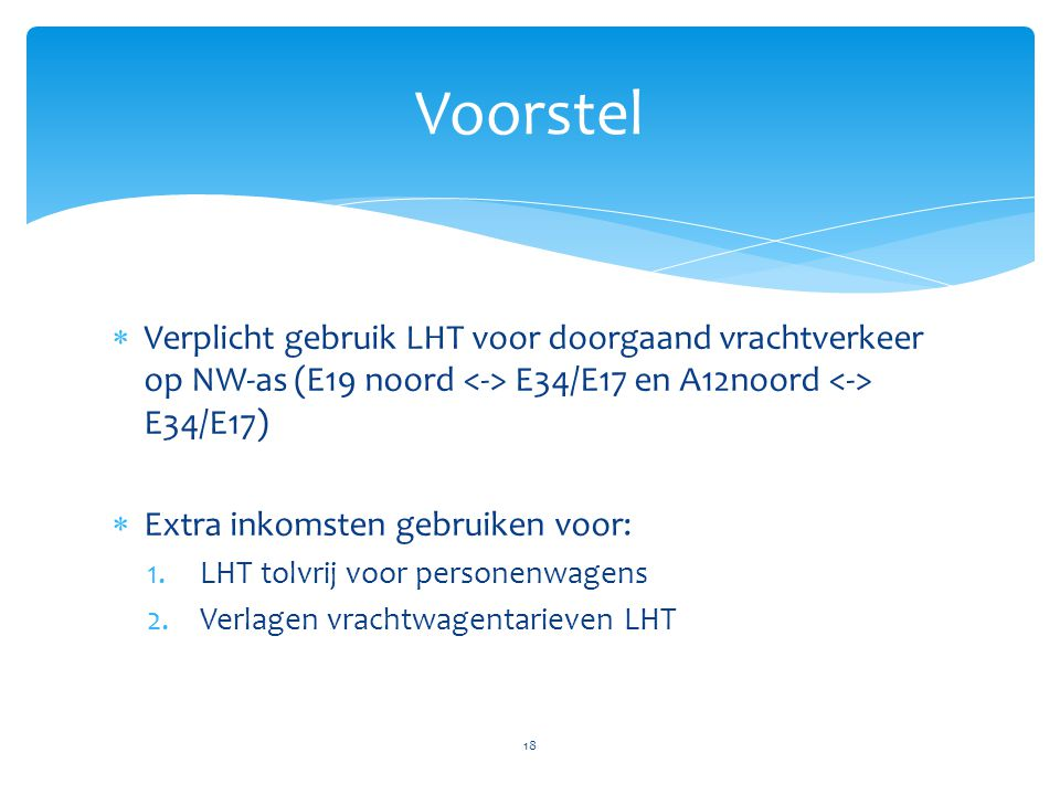  Verplicht gebruik LHT voor doorgaand vrachtverkeer op NW-as (E19 noord E34/E17 en A12noord E34/E17)  Extra inkomsten gebruiken voor: 1.LHT tolvrij voor personenwagens 2.Verlagen vrachtwagentarieven LHT 18 Voorstel