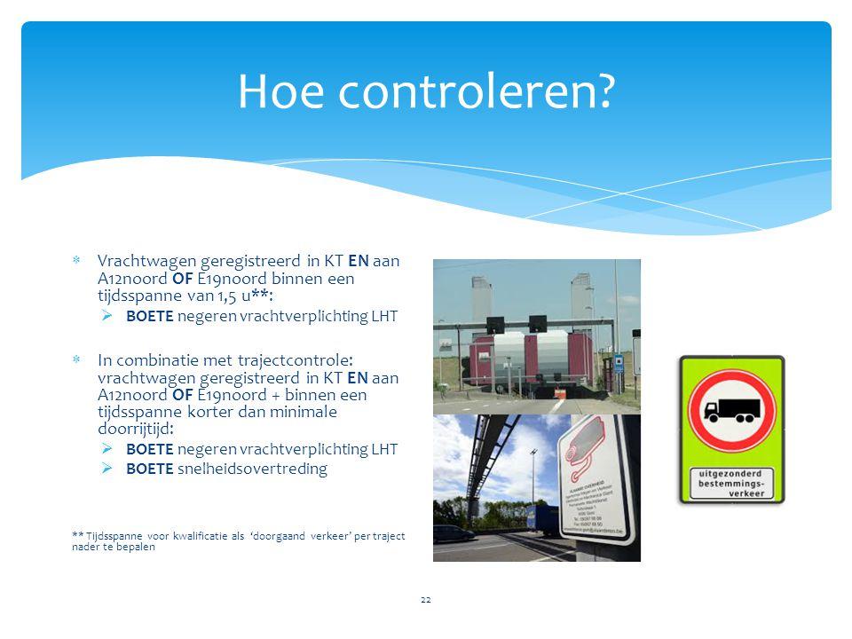 Hoe controleren? 22  Vrachtwagen geregistreerd in KT EN aan A12noord OF E19noord binnen een tijdsspanne van 1,5 u**:  BOETE negeren vrachtverplichti
