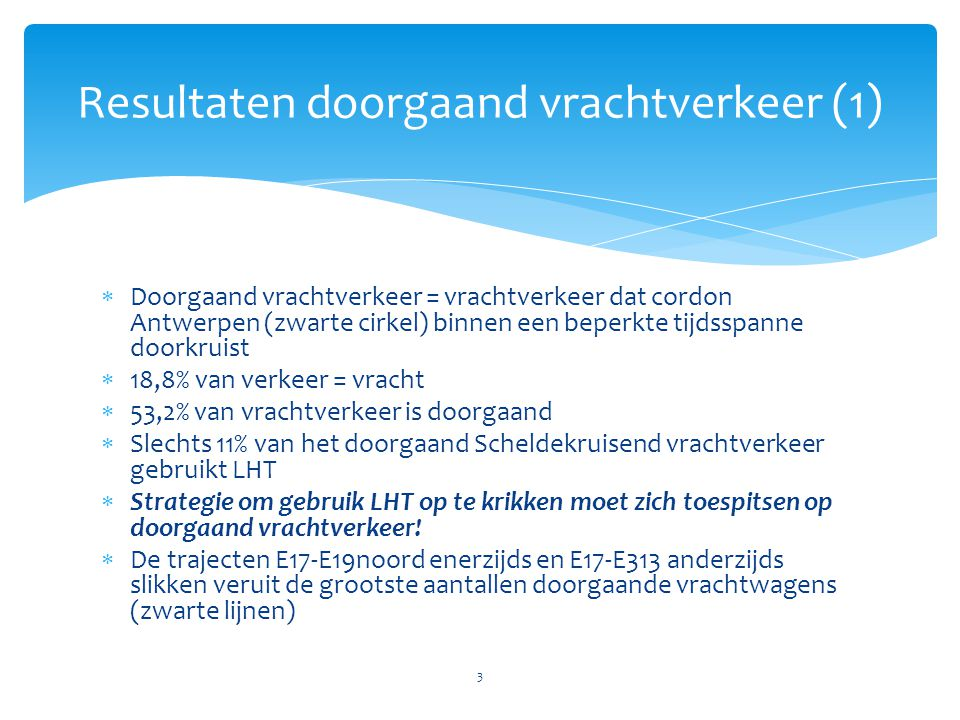  Doorgaand vrachtverkeer = vrachtverkeer dat cordon Antwerpen (zwarte cirkel) binnen een beperkte tijdsspanne doorkruist  18,8% van verkeer = vracht  53,2% van vrachtverkeer is doorgaand  Slechts 11% van het doorgaand Scheldekruisend vrachtverkeer gebruikt LHT  Strategie om gebruik LHT op te krikken moet zich toespitsen op doorgaand vrachtverkeer.