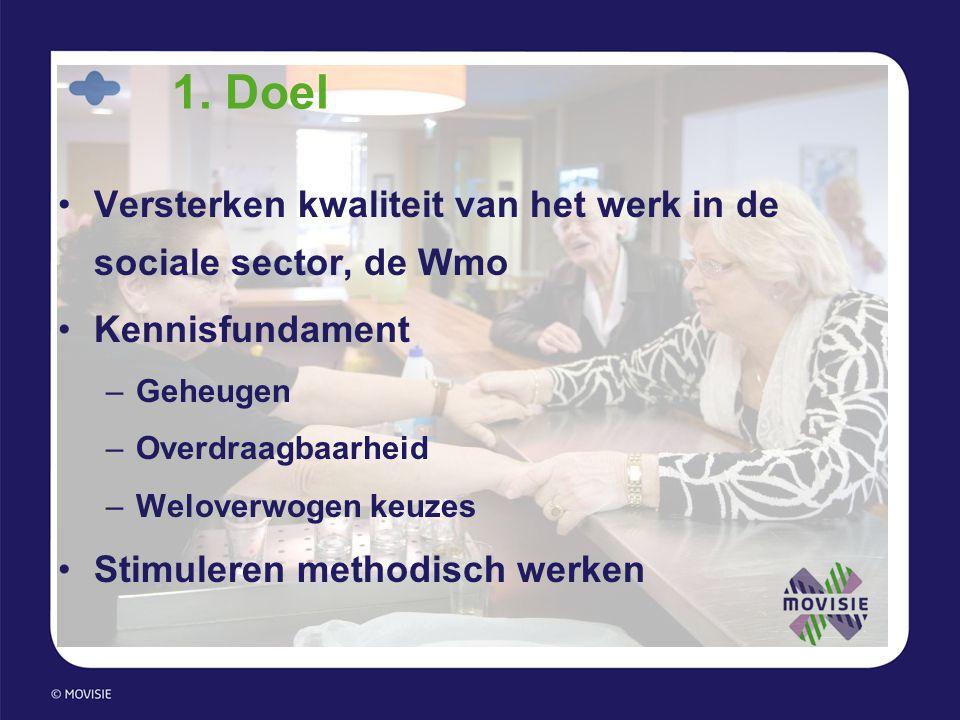 1. Doel •Versterken kwaliteit van het werk in de sociale sector, de Wmo •Kennisfundament –Geheugen –Overdraagbaarheid –Weloverwogen keuzes •Stimuleren