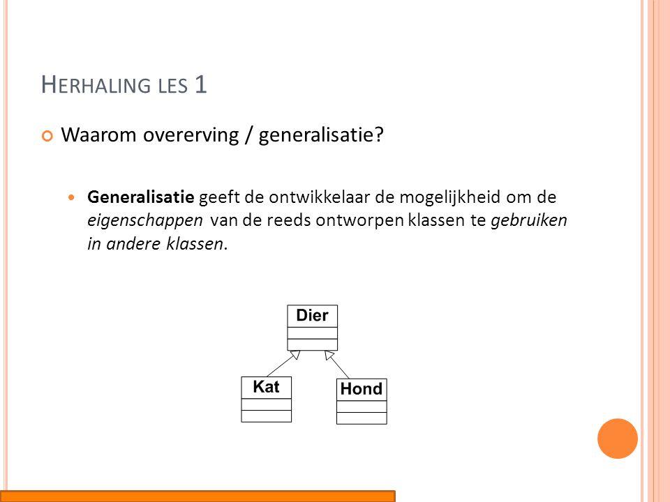 H ERHALING LES 1 Waarom overerving / generalisatie?  Generalisatie geeft de ontwikkelaar de mogelijkheid om de eigenschappen van de reeds ontworpen k